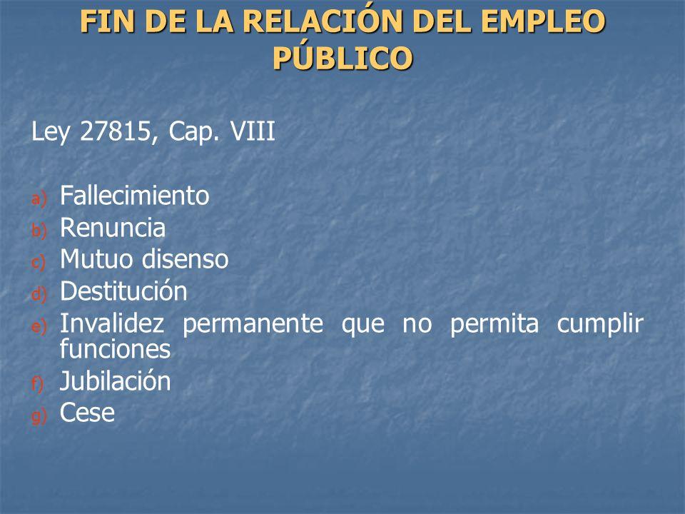 Ley 27815, Cap. VIII a) a) Fallecimiento b) b) Renuncia c) c) Mutuo disenso d) d) Destitución e) e) Invalidez permanente que no permita cumplir funcio