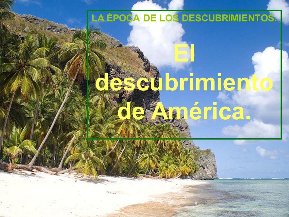 LA ÉPOCA DE LOS DESCUBRIMIENTOS. El descubrimiento de América.
