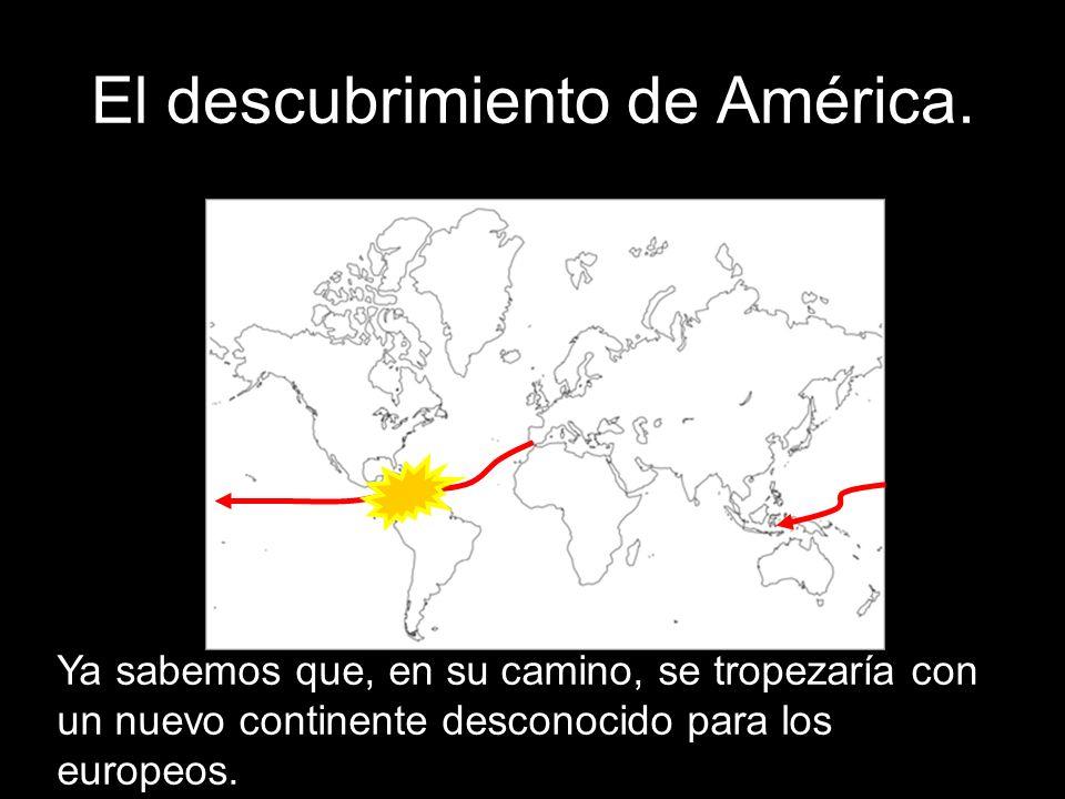 El descubrimiento de América. Ya sabemos que, en su camino, se tropezaría con un nuevo continente desconocido para los europeos.