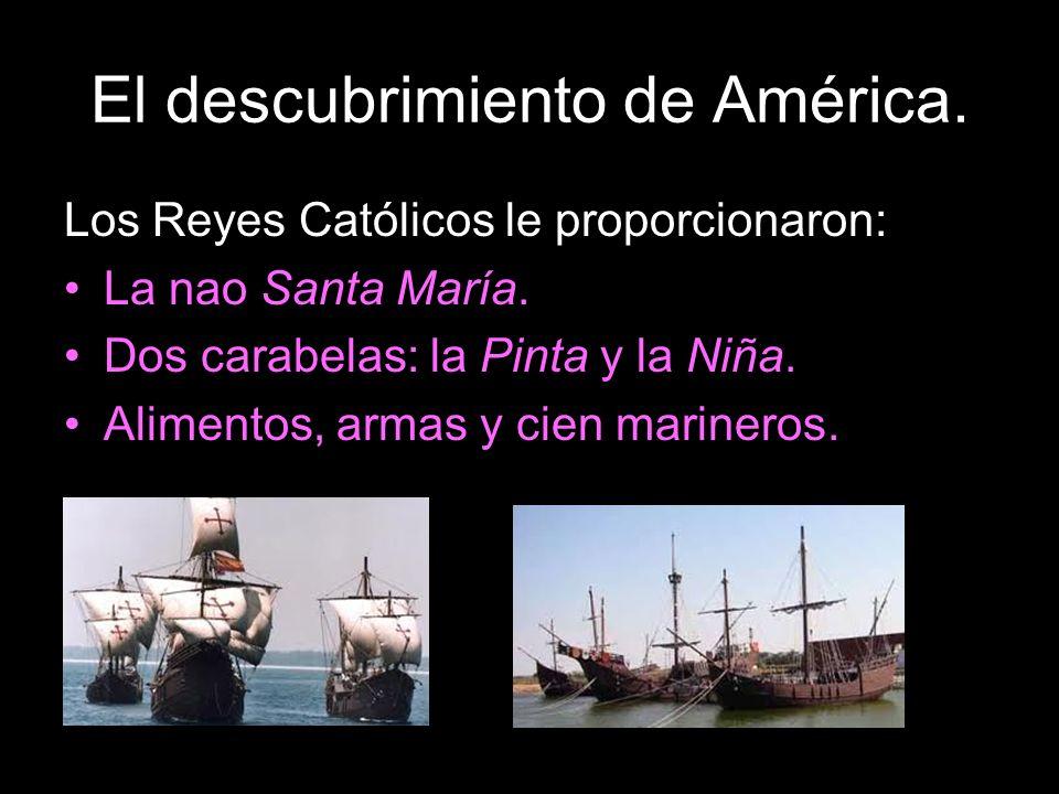 El descubrimiento de América. Los Reyes Católicos le proporcionaron:: La nao Santa María. Dos carabelas: la Pinta y la Niña. Alimentos, armas y cien m