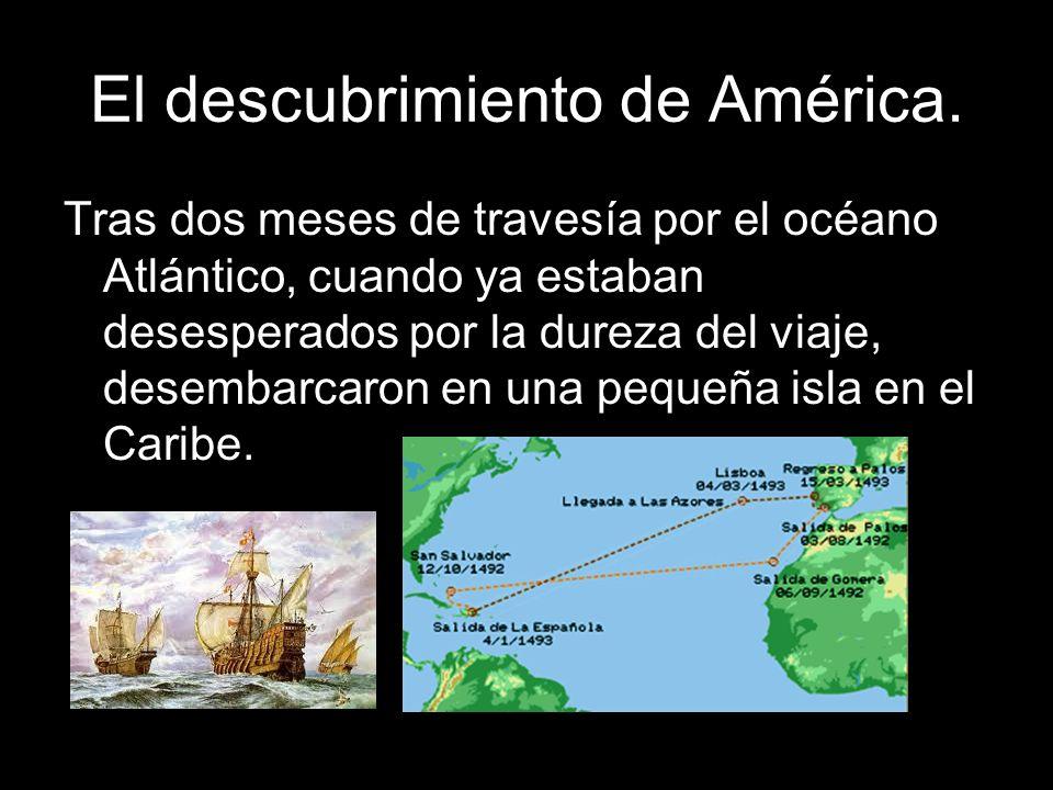 Tras dos meses de travesía por el océano Atlántico, cuando ya estaban desesperados por la dureza del viaje, desembarcaron en una pequeña isla en el Ca