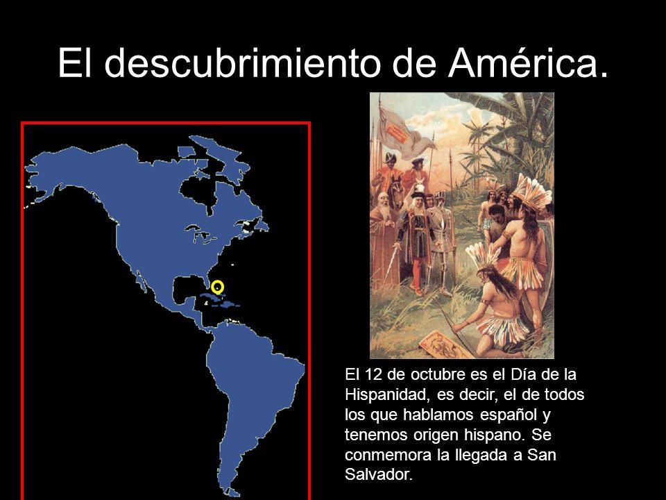 El descubrimiento de América. El 12 de octubre es el Día de la Hispanidad, es decir, el de todos los que hablamos español y tenemos origen hispano. Se