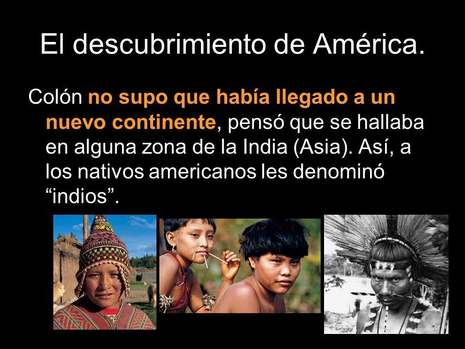 El descubrimiento de América. Colón no supo que había llegado a un nuevo continente, pensó que se hallaba en alguna zona de la India (Asia). Así, a lo