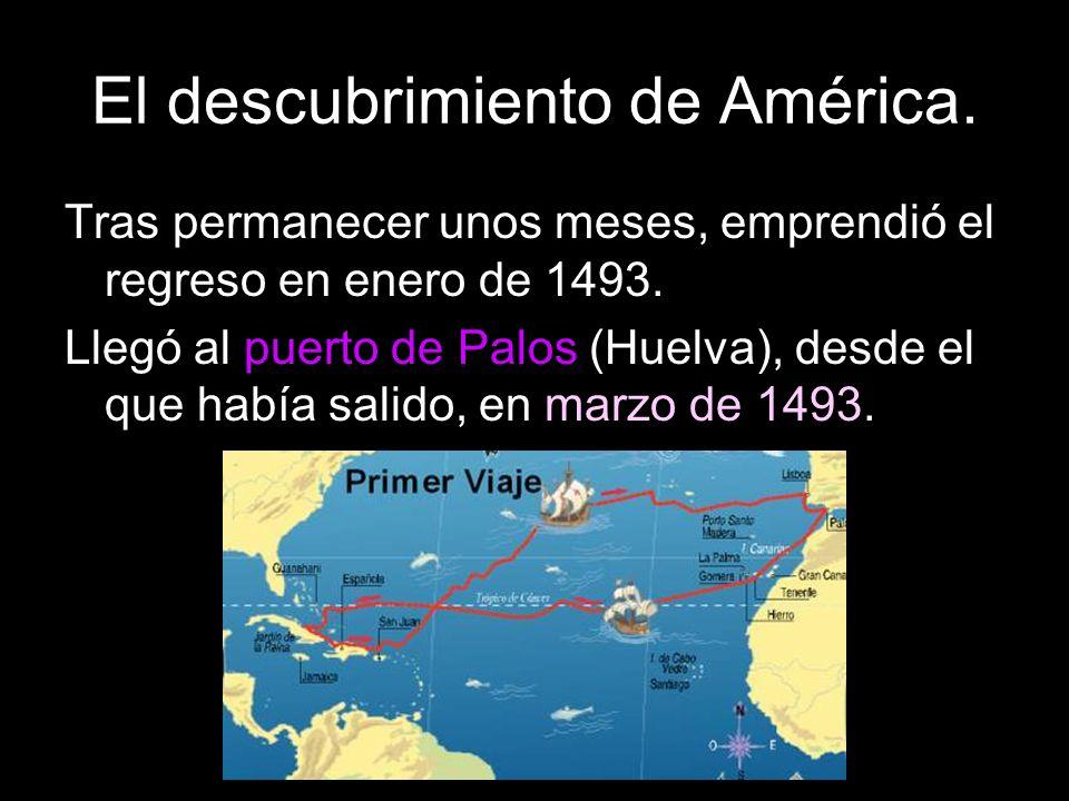 El descubrimiento de América. Tras permanecer unos meses, emprendió el regreso en enero de 1493. Llegó al puerto de Palos (Huelva), desde el que había