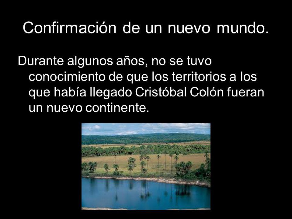 Confirmación de un nuevo mundo. Durante algunos años, no se tuvo conocimiento de que los territorios a los que había llegado Cristóbal Colón fueran un