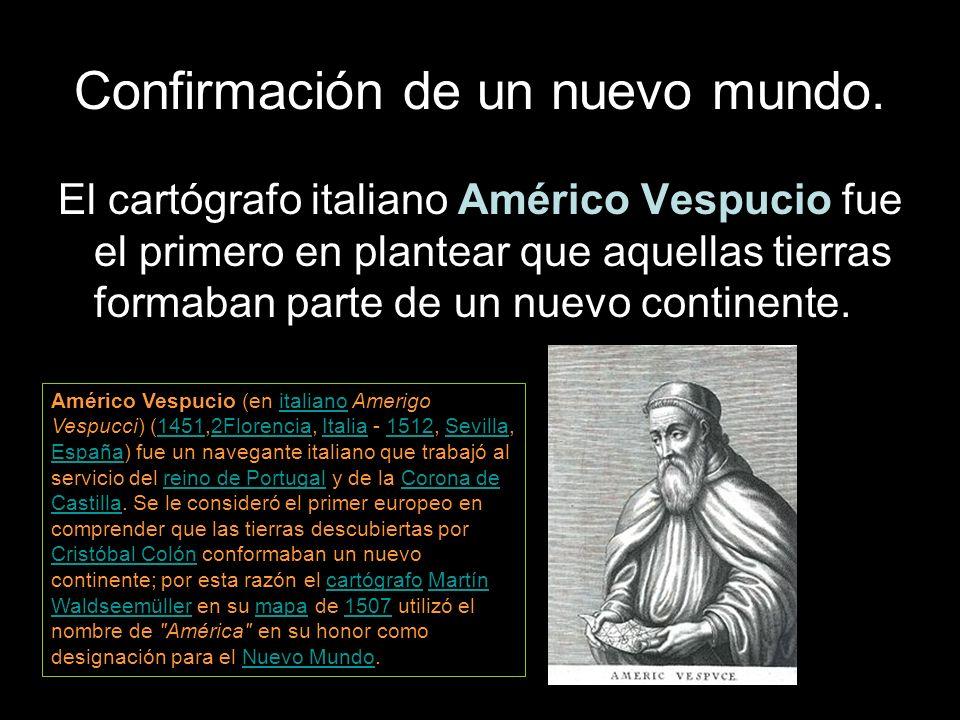 Confirmación de un nuevo mundo. El cartógrafo italiano Américo Vespucio fue el primero en plantear que aquellas tierras formaban parte de un nuevo con