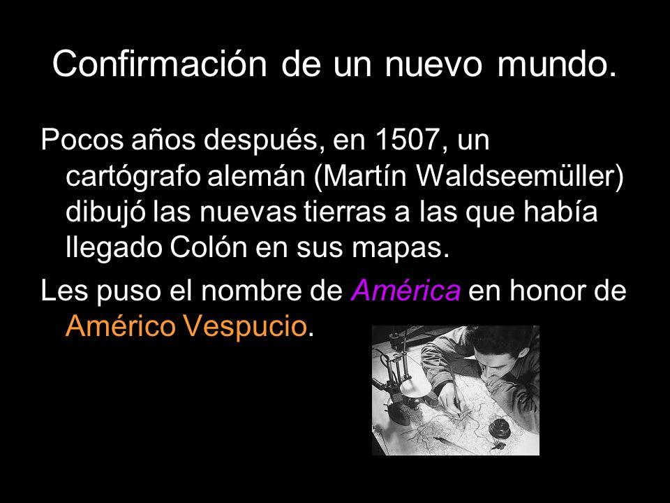 Confirmación de un nuevo mundo. Pocos años después, en 1507, un cartógrafo alemán (Martín Waldseemüller) dibujó las nuevas tierras a las que había lle