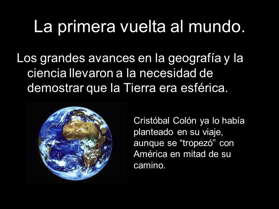 La primera vuelta al mundo. Los grandes avances en la geografía y la ciencia llevaron a la necesidad de demostrar que la Tierra era esférica. Cristóba