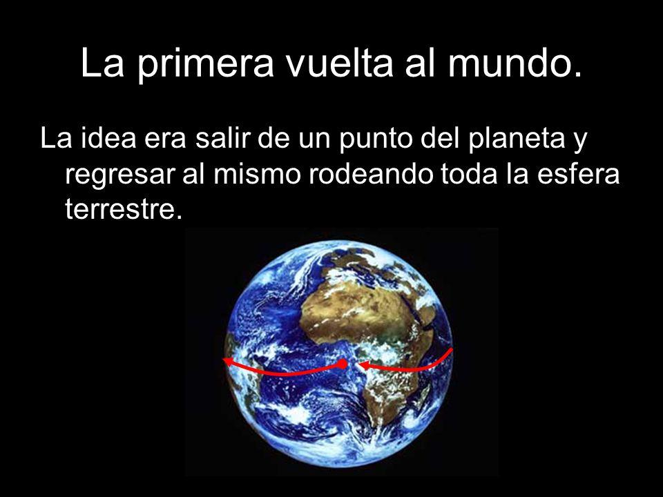 La primera vuelta al mundo. La idea era salir de un punto del planeta y regresar al mismo rodeando toda la esfera terrestre.