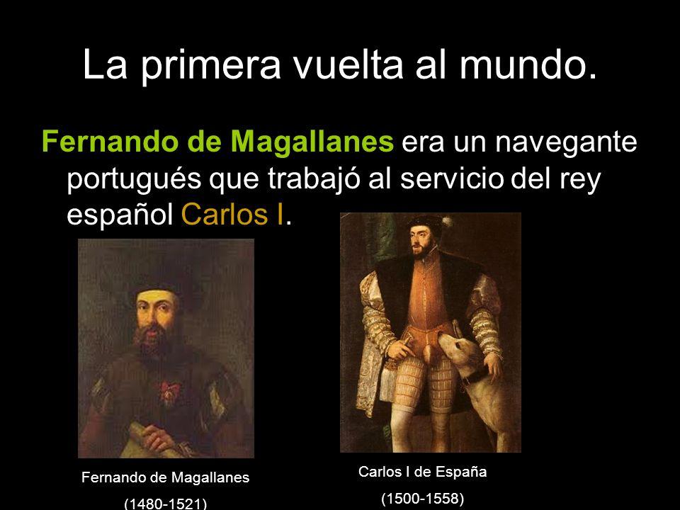 La primera vuelta al mundo. Fernando de Magallanes era un navegante portugués que trabajó al servicio del rey español Carlos I. Fernando de Magallanes