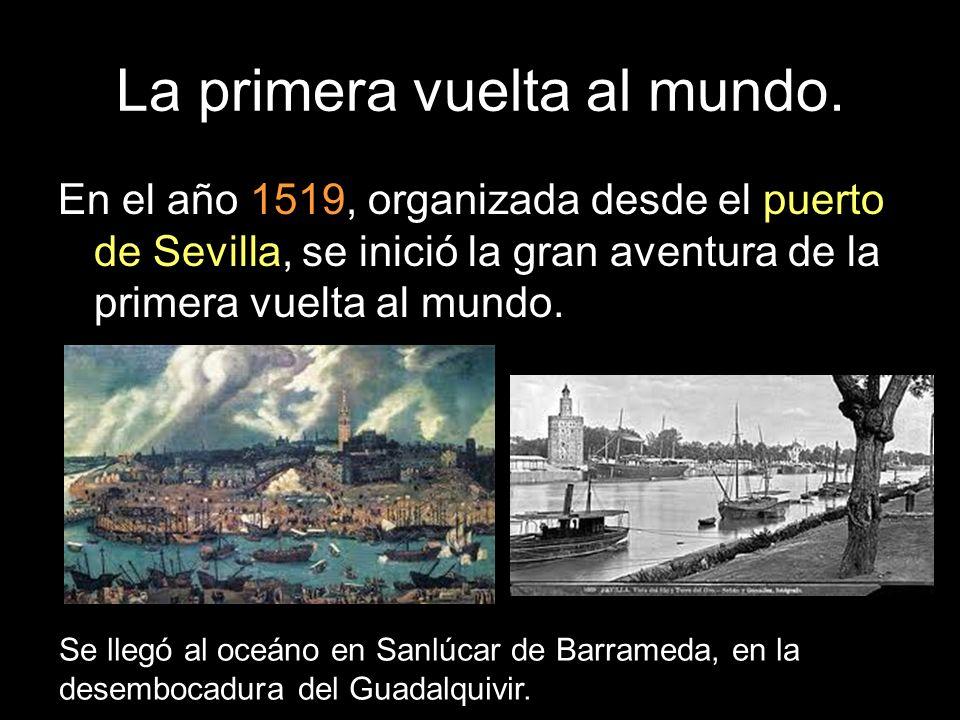 La primera vuelta al mundo. En el año 1519, organizada desde el puerto de Sevilla, se inició la gran aventura de la primera vuelta al mundo. Se llegó
