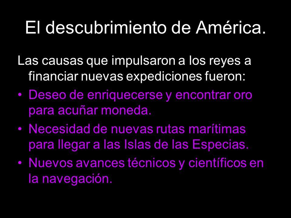 El descubrimiento de América. Las causas que impulsaron a los reyes a financiar nuevas expediciones fueron: Deseo de enriquecerse y encontrar oro para