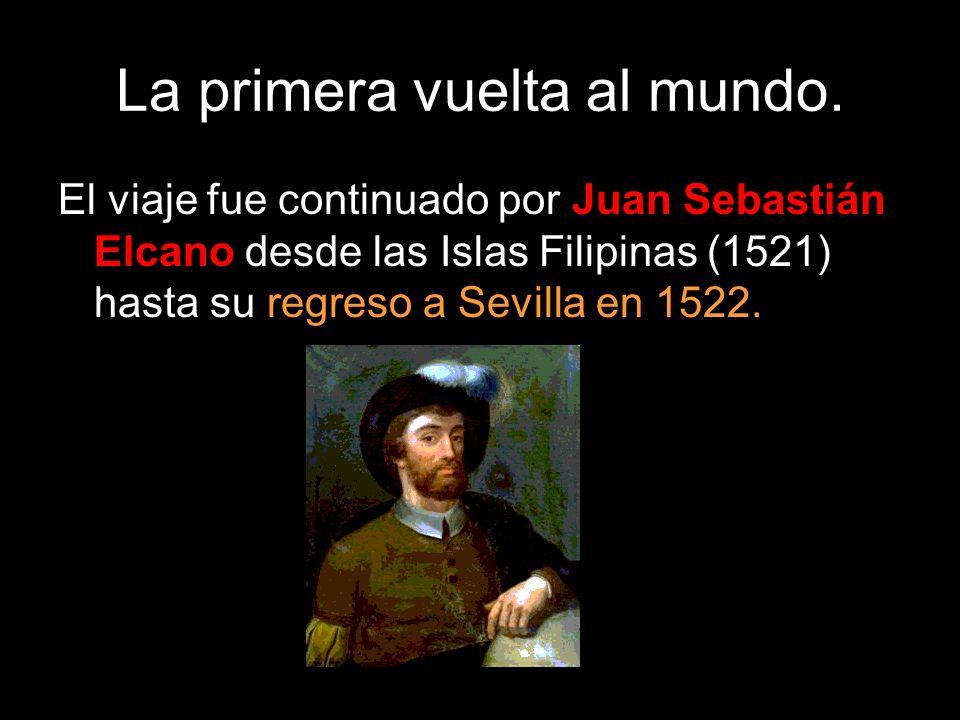 La primera vuelta al mundo. El viaje fue continuado por Juan Sebastián Elcano desde las Islas Filipinas (1521) hasta su regreso a Sevilla en 1522.
