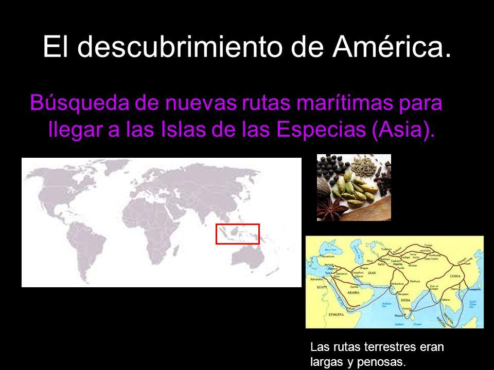 El descubrimiento de América. Búsqueda de nuevas rutas marítimas para llegar a las Islas de las Especias (Asia). Las rutas terrestres eran largas y pe
