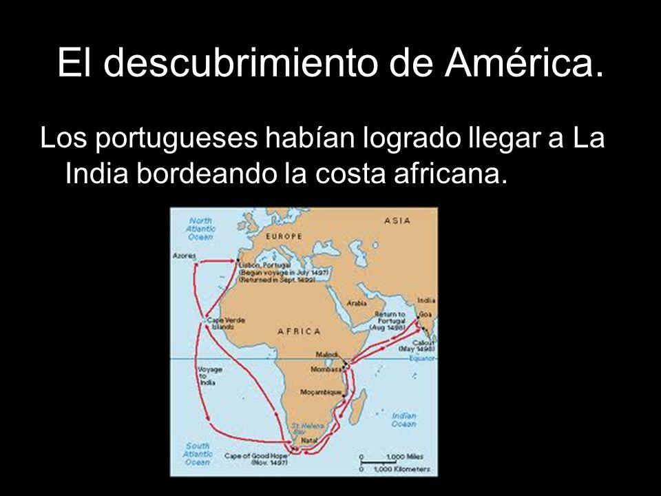 El descubrimiento de América. Los portugueses habían logrado llegar a La India bordeando la costa africana.