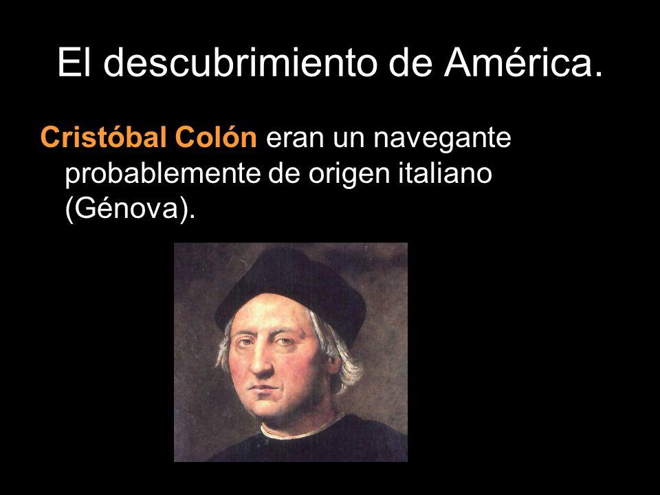 El descubrimiento de América. Cristóbal Colón eran un navegante probablemente de origen italiano (Génova).