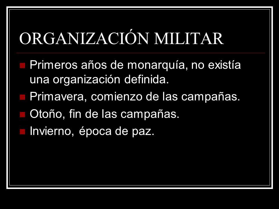 ORGANIZACIÓN MILITAR Primeros años de monarquía, no existía una organización definida. Primavera, comienzo de las campañas. Otoño, fin de las campañas