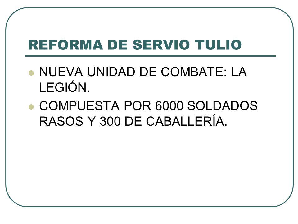 REFORMA DE SERVIO TULIO NUEVA UNIDAD DE COMBATE: LA LEGIÓN. COMPUESTA POR 6000 SOLDADOS RASOS Y 300 DE CABALLERÍA.