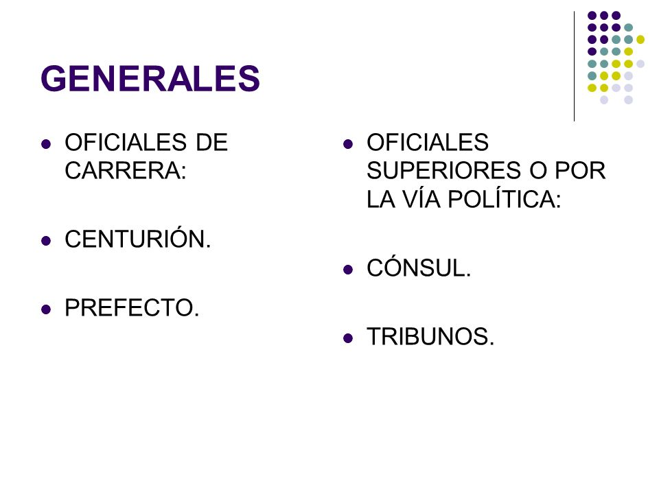 GENERALES OFICIALES DE CARRERA: CENTURIÓN. PREFECTO. OFICIALES SUPERIORES O POR LA VÍA POLÍTICA: CÓNSUL. TRIBUNOS.