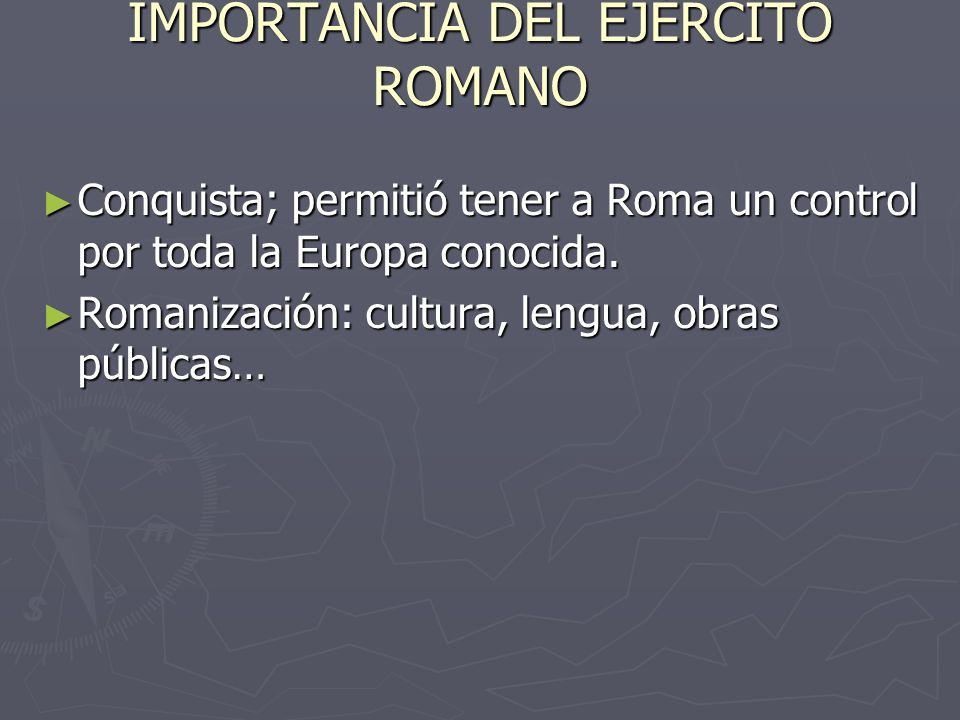 IMPORTANCIA DEL EJÉRCITO ROMANO Conquista; permitió tener a Roma un control por toda la Europa conocida. Conquista; permitió tener a Roma un control p