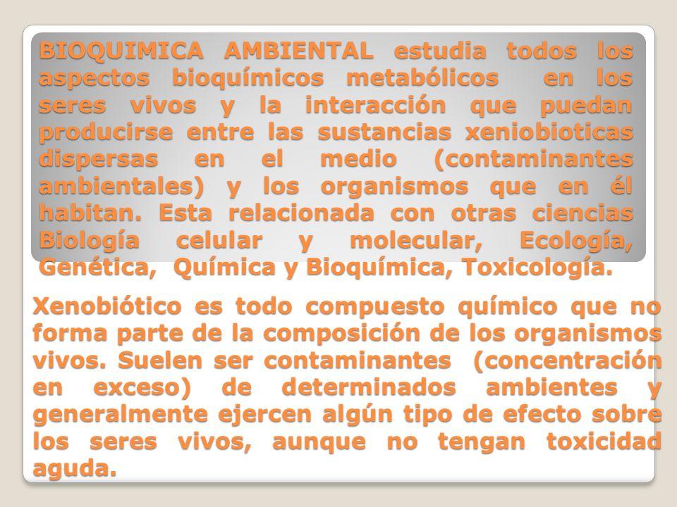BIOQUIMICA AMBIENTAL estudia todos los aspectos bioquímicos metabólicos en los seres vivos y la interacción que puedan producirse entre las sustancias