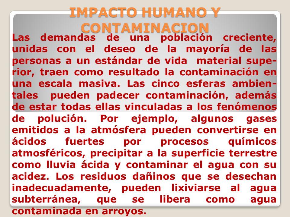IMPACTO HUMANO Y CONTAMINACION Las demandas de una población creciente, unidas con el deseo de la mayoría de las personas a un estándar de vida materi