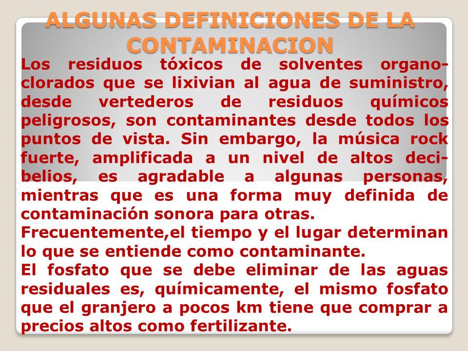 ALGUNAS DEFINICIONES DE LA CONTAMINACION Los residuos tóxicos de solventes organo- clorados que se lixivian al agua de suministro, desde vertederos de
