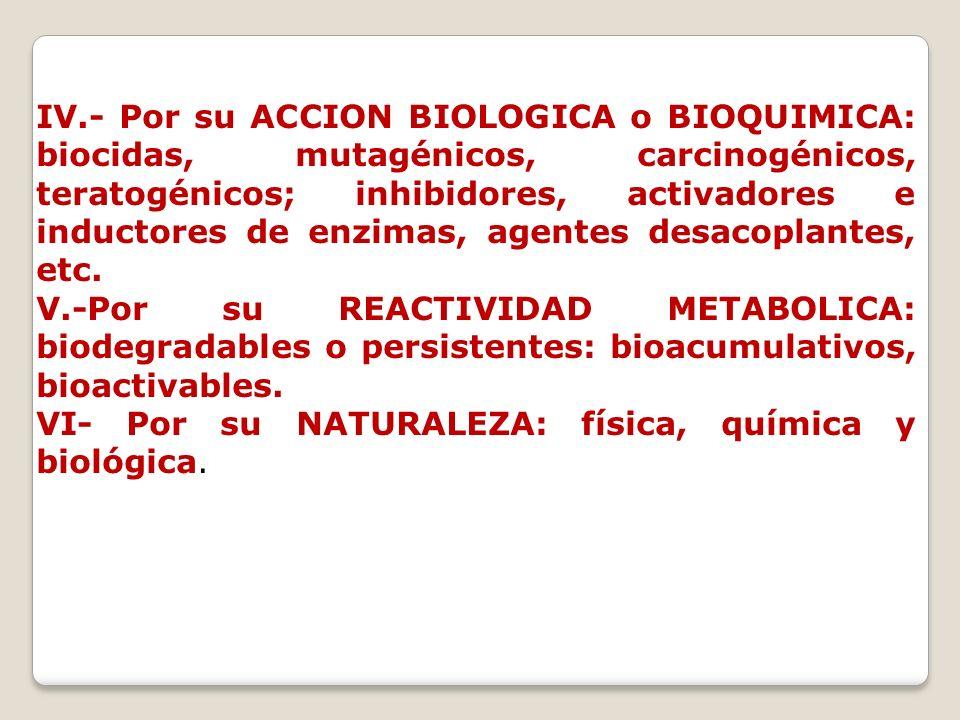 IV.- Por su ACCION BIOLOGICA o BIOQUIMICA: biocidas, mutagénicos, carcinogénicos, teratogénicos; inhibidores, activadores e inductores de enzimas, age