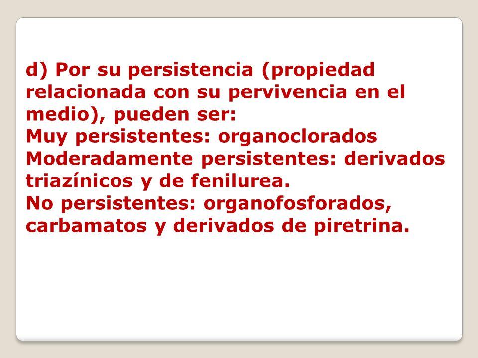 d) Por su persistencia (propiedad relacionada con su pervivencia en el medio), pueden ser: Muy persistentes: organoclorados Moderadamente persistentes