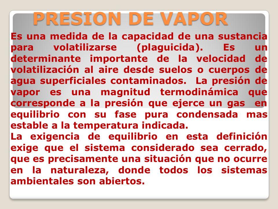 PRESION DE VAPOR Es una medida de la capacidad de una sustancia para volatilizarse (plaguicida). Es un determinante importante de la velocidad de vola