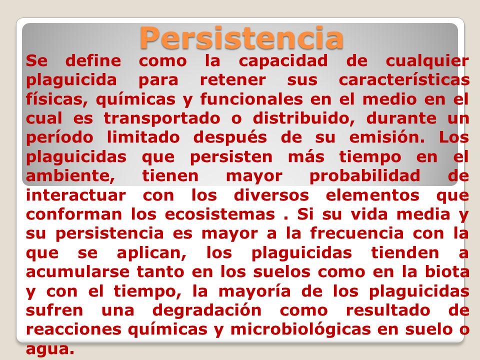 Persistencia Se define como la capacidad de cualquier plaguicida para retener sus características físicas, químicas y funcionales en el medio en el cu