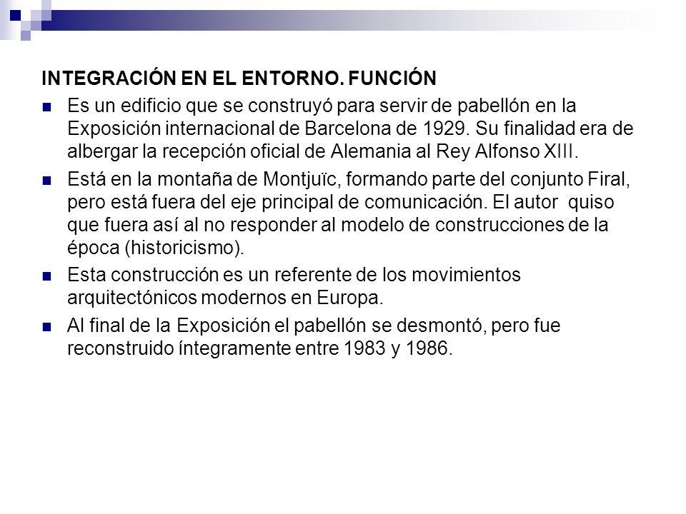 INTEGRACIÓN EN EL ENTORNO. FUNCIÓN Es un edificio que se construyó para servir de pabellón en la Exposición internacional de Barcelona de 1929. Su fin