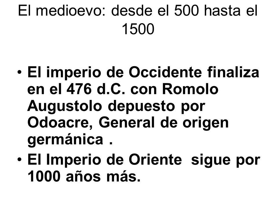 El medioevo: desde el 500 hasta el 1500 El imperio de Occidente finaliza en el 476 d.C. con Romolo Augustolo depuesto por Odoacre, General de origen g