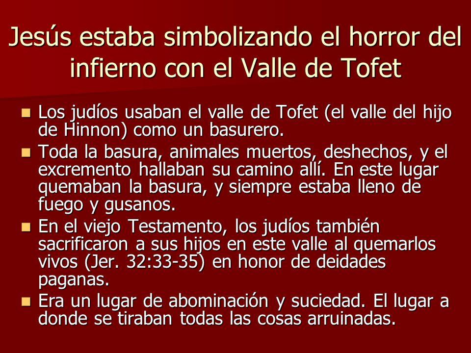 Jesús estaba simbolizando el horror del infierno con el Valle de Tofet Los judíos usaban el valle de Tofet (el valle del hijo de Hinnon) como un basur