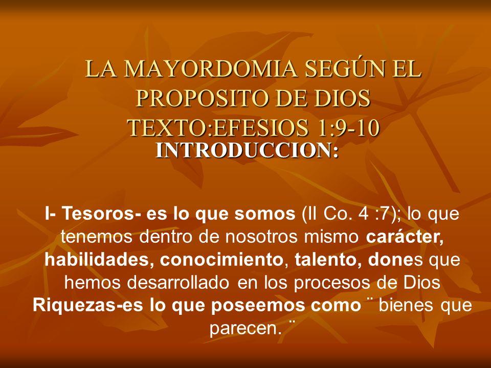 LA MAYORDOMIA SEGÚN EL PROPOSITO DE DIOS TEXTO:EFESIOS 1:9-10 INTRODUCCION: I- Tesoros- es lo que somos (II Co. 4 :7); lo que tenemos dentro de nosotr