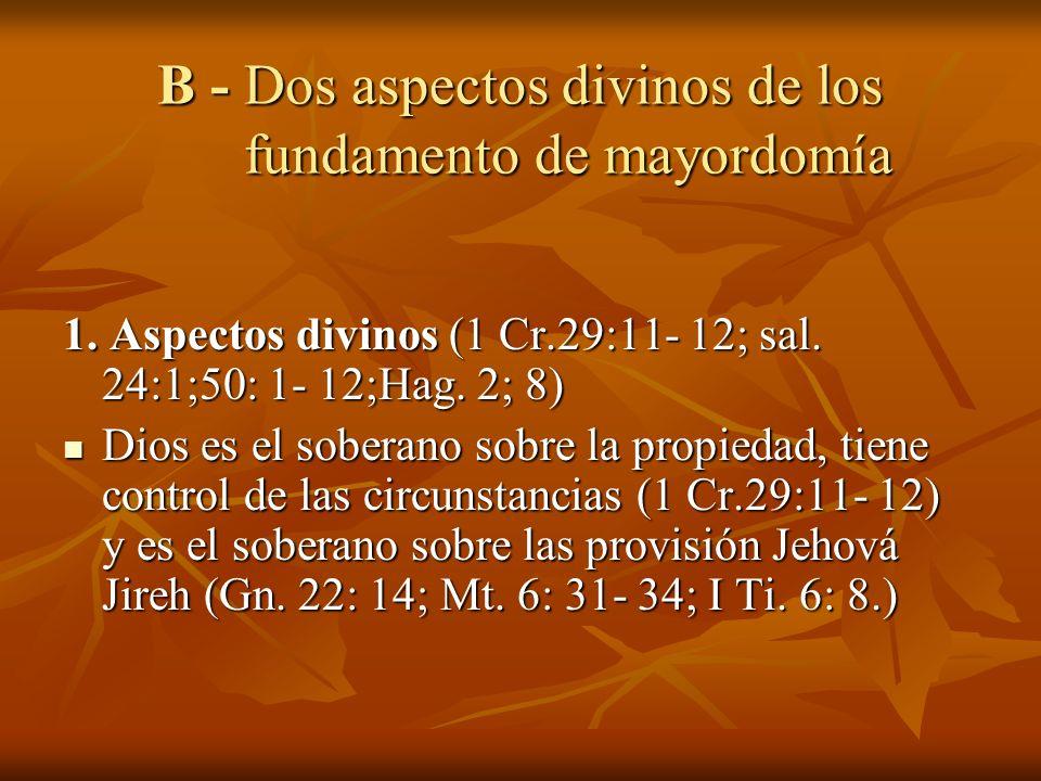 B - Dos aspectos divinos de los fundamento de mayordomía 1. Aspectos divinos (1 Cr.29:11- 12; sal. 24:1;50: 1- 12;Hag. 2; 8) Dios es el soberano sobre