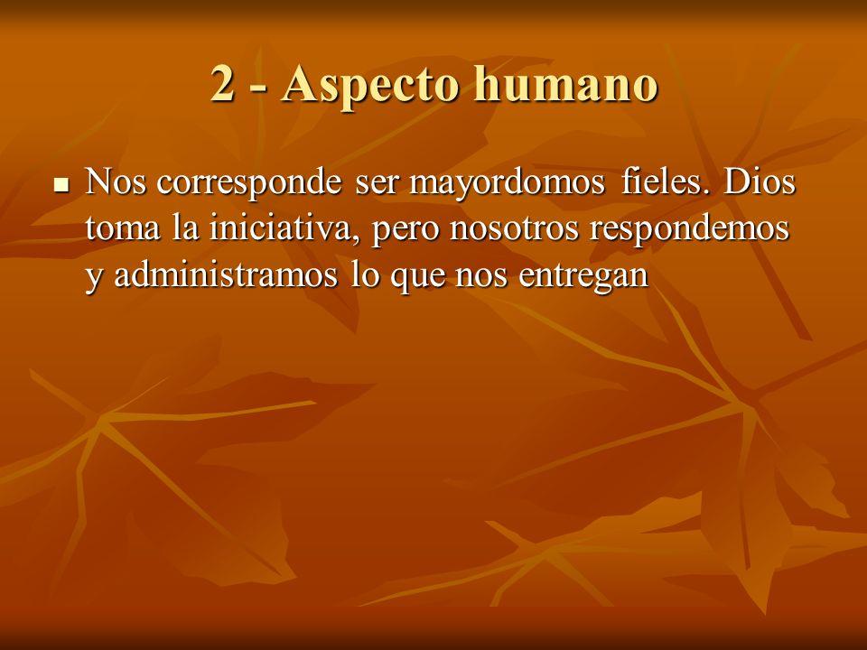 2 - Aspecto humano Nos corresponde ser mayordomos fieles. Dios toma la iniciativa, pero nosotros respondemos y administramos lo que nos entregan Nos c