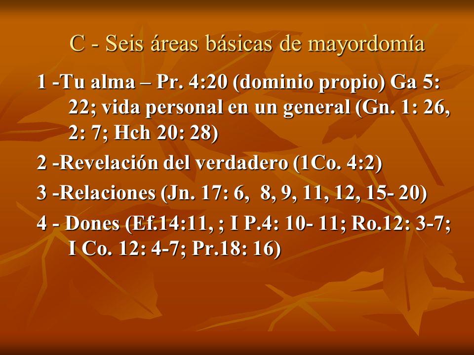 C - Seis áreas básicas de mayordomía 1 -Tu alma – Pr. 4:20 (dominio propio) Ga 5: 22; vida personal en un general (Gn. 1: 26, 2: 7; Hch 20: 28) 2 -Rev