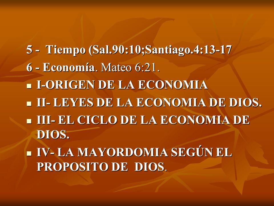 5 - Tiempo (Sal.90:10;Santiago.4:13-17 6 - Economía. Mateo 6:21. I-ORIGEN DE LA ECONOMIA I-ORIGEN DE LA ECONOMIA II- LEYES DE LA ECONOMIA DE DIOS. II-