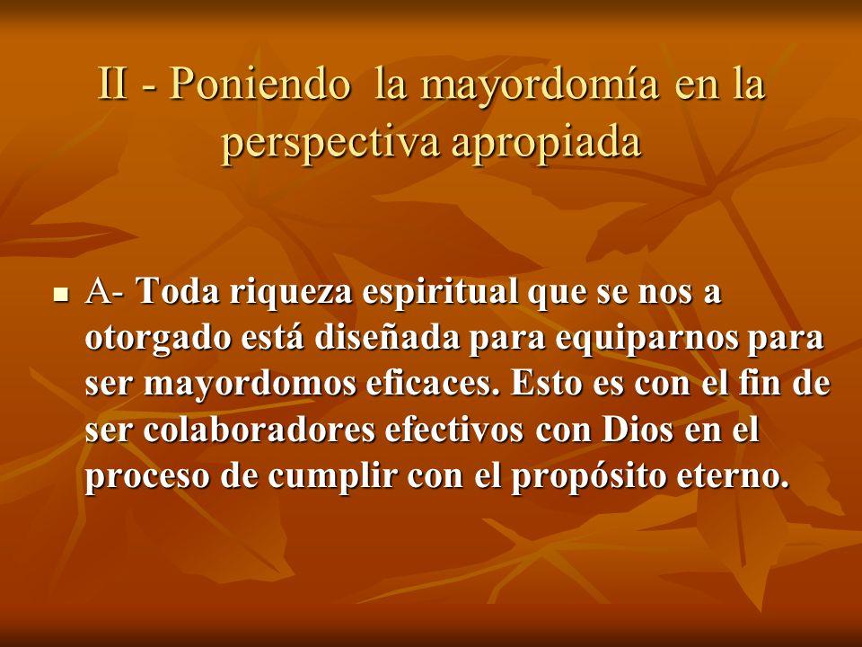 A- Toda riqueza espiritual que se nos a otorgado está diseñada para equiparnos para ser mayordomos eficaces. Esto es con el fin de ser colaboradores e
