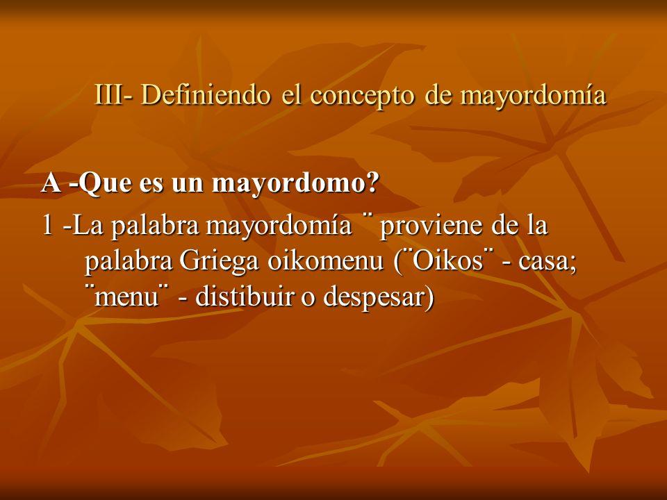 III- Definiendo el concepto de mayordomía A -Que es un mayordomo? 1 -La palabra mayordomía ¨ proviene de la palabra Griega oikomenu (¨Oikos¨ - casa; ¨