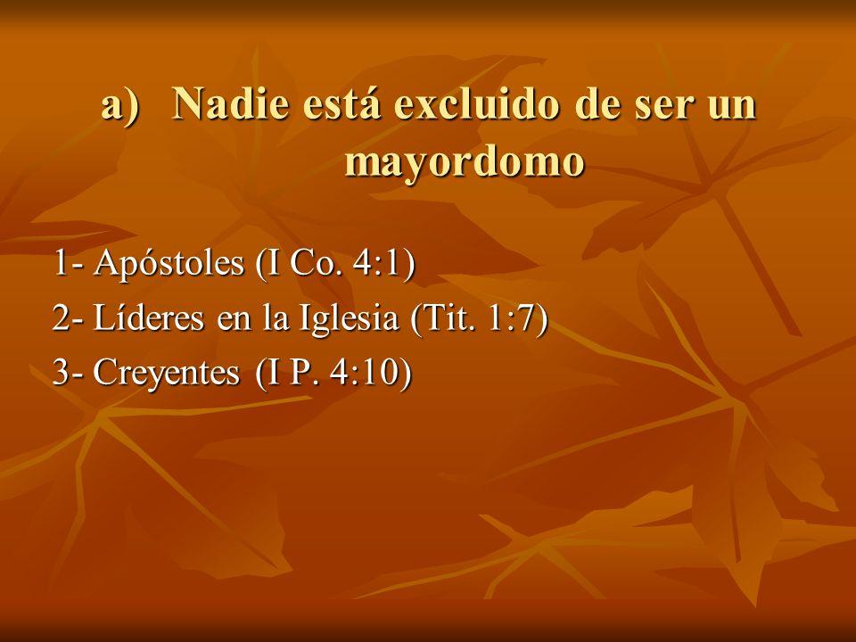 a)Nadie está excluido de ser un mayordomo 1- Apóstoles (I Co. 4:1) 2- Líderes en la Iglesia (Tit. 1:7) 3- Creyentes (I P. 4:10)