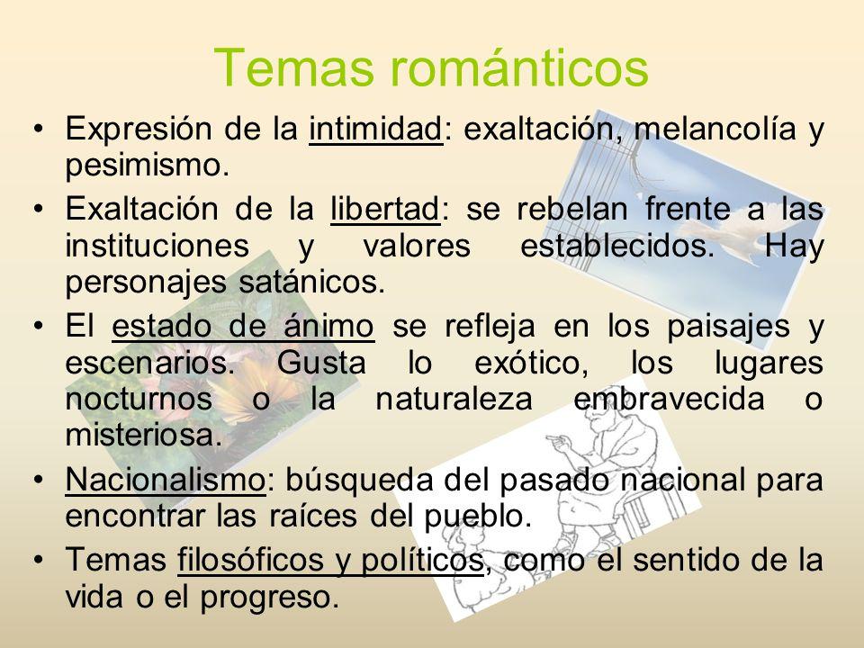 Temas románticos Expresión de la intimidad: exaltación, melancolía y pesimismo. Exaltación de la libertad: se rebelan frente a las instituciones y val