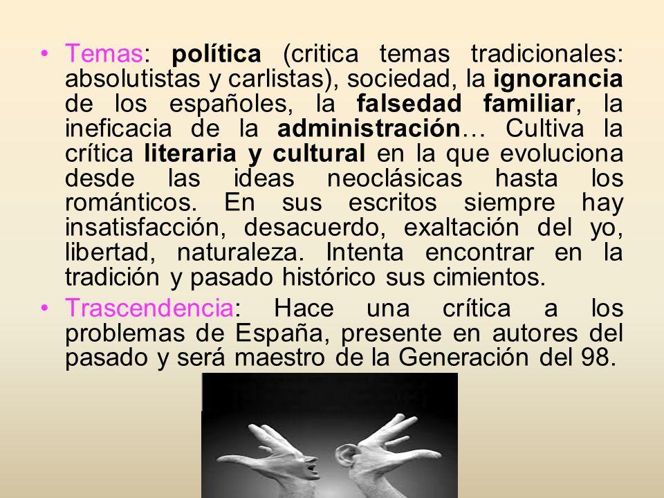 Temas: política (critica temas tradicionales: absolutistas y carlistas), sociedad, la ignorancia de los españoles, la falsedad familiar, la ineficacia