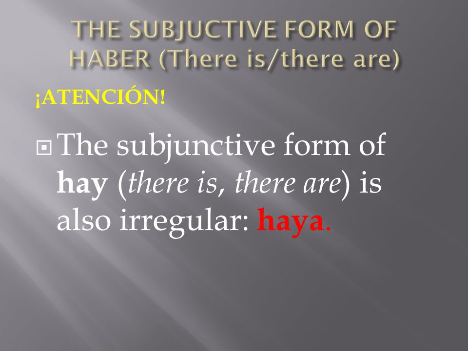 ¡ATENCIÓN! The subjunctive form of hay ( there is, there are ) is also irregular: haya.