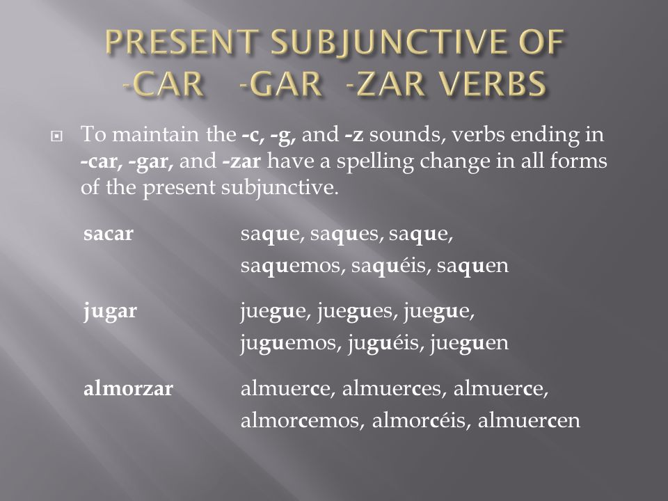 To maintain the -c, -g, and -z sounds, verbs ending in -car, -gar, and -zar have a spelling change in all forms of the present subjunctive. sacar sa q