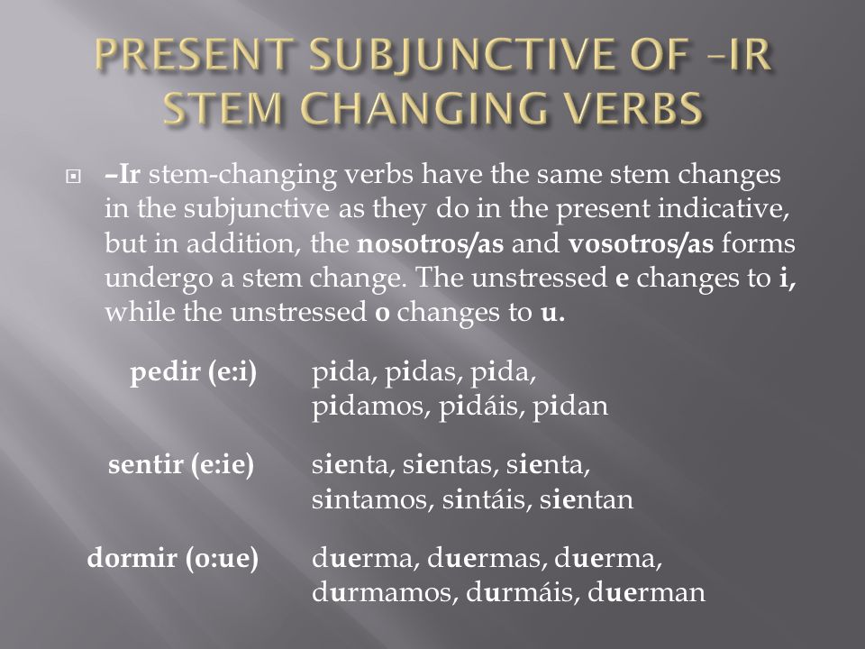 –Ir stem-changing verbs have the same stem changes in the subjunctive as they do in the present indicative, but in addition, the nosotros/as and vosot
