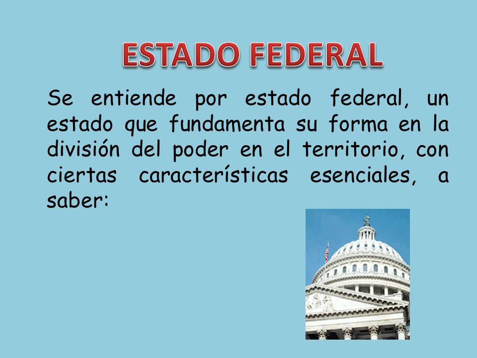 Se entiende por estado federal, un estado que fundamenta su forma en la división del poder en el territorio, con ciertas características esenciales, a