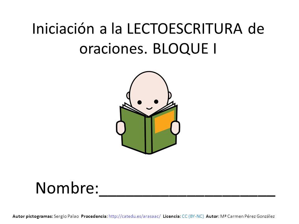 Iniciación a la LECTOESCRITURA de oraciones. BLOQUE I Nombre:____________________ Autor pictogramas: Sergio Palao Procedencia: http://catedu.es/arasaa