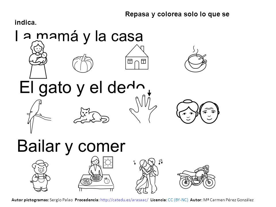 Repasa y colorea solo lo que se indica. La mamá y la casa El gato y el dedo Bailar y comer Autor pictogramas: Sergio Palao Procedencia: http://catedu.
